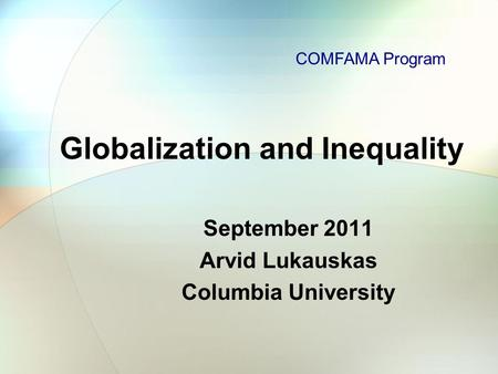 Globalization and Inequality September 2011 Arvid Lukauskas Columbia University COMFAMA Program.