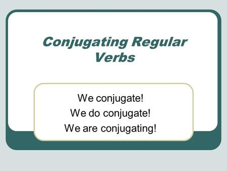 Conjugating Regular Verbs We conjugate! We do conjugate! We are conjugating!