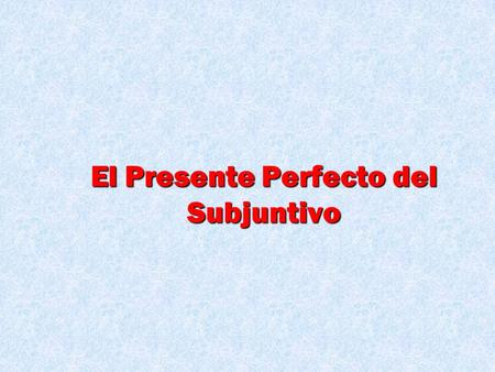 El Presente Perfecto del Subjuntivo This one is very easy, especially if you learned the first part. We are just incorporating two different concepts.