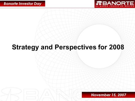 1 Strategy and Perspectives for 2008 Banorte Investor Day November 15, 2007.