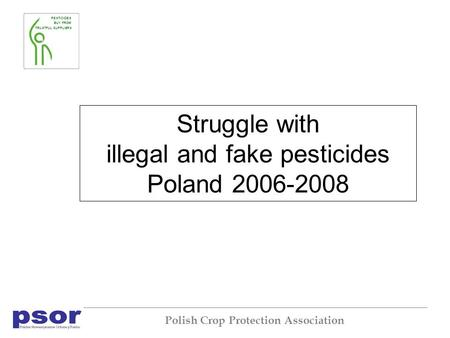 PESTICIDES BUY FROM TRUSTFUL SUPPLIERS Polish Crop Protection Association Struggle with illegal and fake pesticides Poland 2006-2008.