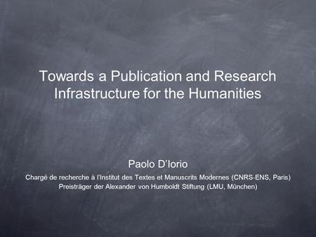 Towards a Publication and Research Infrastructure for the Humanities Paolo DIorio Chargé de recherche à lInstitut des Textes et Manuscrits Modernes (CNRS-ENS,