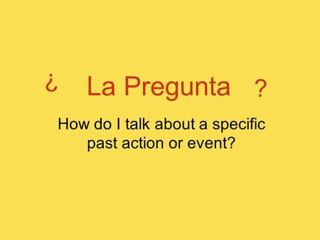La Pregunta ? ? How do I talk about a specific past action or event?