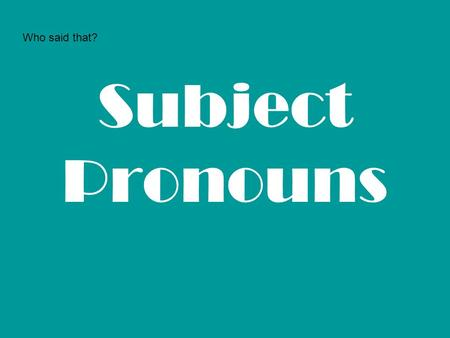 Who said that? Subject Pronouns.