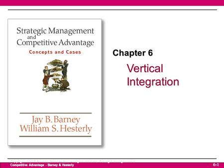 Vertical Integration Copyright © 2006 Pearson Prentice Hall. All rights reserved. Strategic Management & Competitive Advantage - Barney & Hesterly 6-1.
