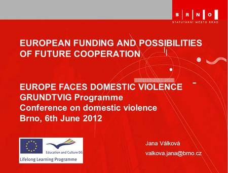 EUROPEAN FUNDING AND POSSIBILITIES OF FUTURE COOPERATION Jana Válková EUROPE FACES DOMESTIC VIOLENCE GRUNDTVIG Programme Conference.