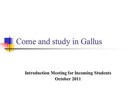 Come and study in Gallus Introduction Meeting for Incoming Students October 2011.