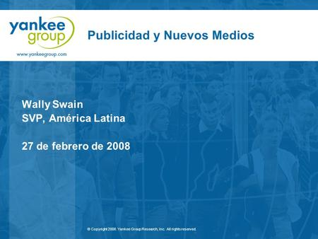 © Copyright 2008. Yankee Group Research, Inc. All rights reserved. Publicidad y Nuevos Medios Wally Swain SVP, América Latina 27 de febrero de 2008.