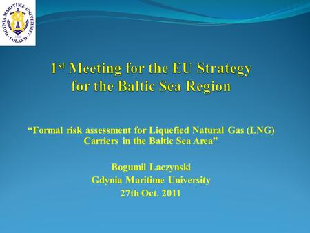 Formal risk assessment for Liquefied Natural Gas (LNG) Carriers in the Baltic Sea Area Bogumil Laczynski Gdynia Maritime University 27th Oct. 2011.