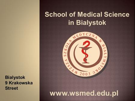 School of Medical Science in Bialystok www.wsmed.edu.pl Bialystok 9 Krakowska Street.