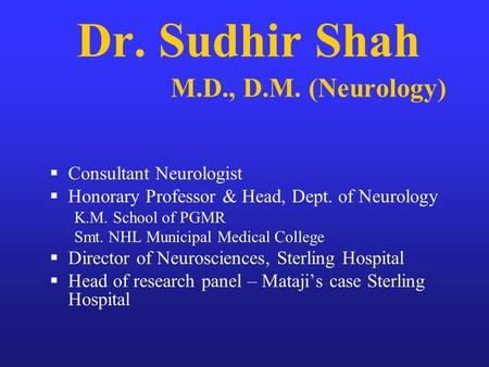 Dr. Sudhir Shah M.D., D.M. (Neurology) Consultant Neurologist Honorary Professor & Head, Dept. of Neurology K.M. School of PGMR Smt. NHL Municipal Medical.