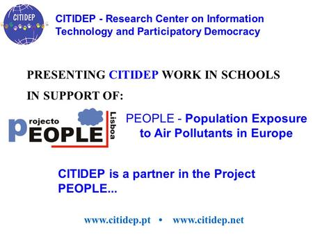 CITIDEP is a partner in the Project PEOPLE... PEOPLE - Population Exposure to Air Pollutants in Europe PRESENTING CITIDEP WORK IN SCHOOLS IN SUPPORT OF: