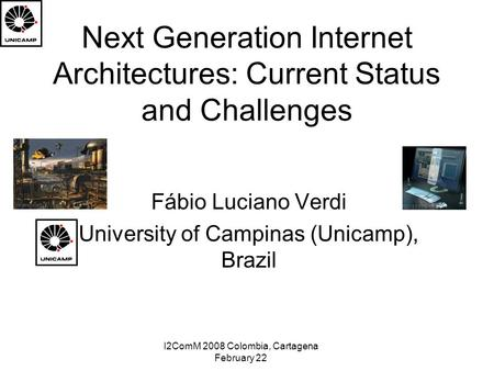 I2ComM 2008 Colombia, Cartagena February 22 Next Generation Internet Architectures: Current Status and Challenges Fábio Luciano Verdi University of Campinas.
