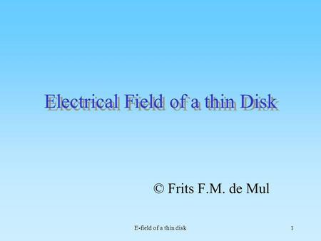 E-field of a thin disk1 Electrical Field of a thin Disk © Frits F.M. de Mul.