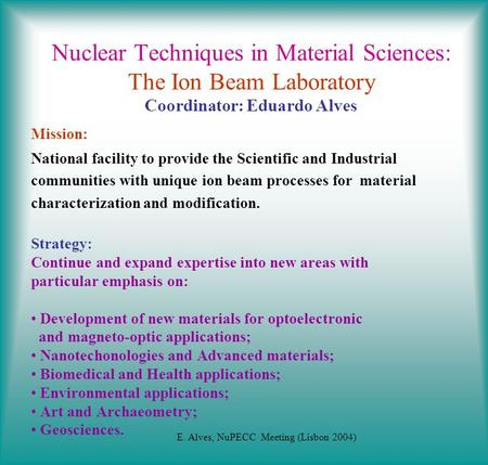 Nuclear Techniques in Material Sciences: The Ion Beam Laboratory Coordinator: Eduardo Alves Mission: National facility to provide the Scientific and Industrial.
