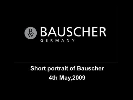 Short portrait of Bauscher 4th May,2009. Seite 2 Short portrait of Bauscher Bauscher was founded in 1881 by two brothers August and Conrad Bauscher. 125.