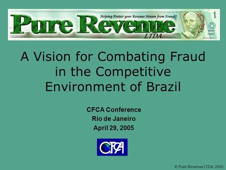 © Pure Revenue LTDA. 2005 A Vision for Combating Fraud in the Competitive Environment of Brazil CFCA Conference Rio de Janeiro April 29, 2005.