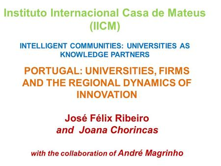 PORTUGAL: UNIVERSITIES, FIRMS AND THE REGIONAL DYNAMICS OF INNOVATION José Félix Ribeiro and Joana Chorincas with the collaboration of André Magrinho Instituto.