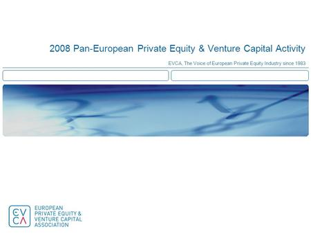 2008 Pan-European Private Equity & Venture Capital Activity EVCA, The Voice of European Private Equity Industry since 1983.