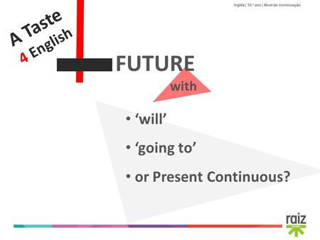 Inglês | 10.º ano | Nível de continuação A Taste 4 English FUTURE with will going to or Present Continuous?