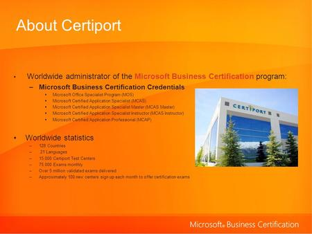About Certiport Worldwide administrator of the Microsoft Business Certification program: –Microsoft Business Certification Credentials Microsoft Office.