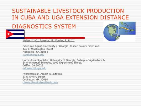 SUSTAINABLE LIVESTOCK PRODUCTION IN CUBA AND UGA EXTENSION DISTANCE DIAGNOSTICS SYSTEM Walter,* J.C., Fonseca, M., Fowler, R. R. III Extension Agent, University.
