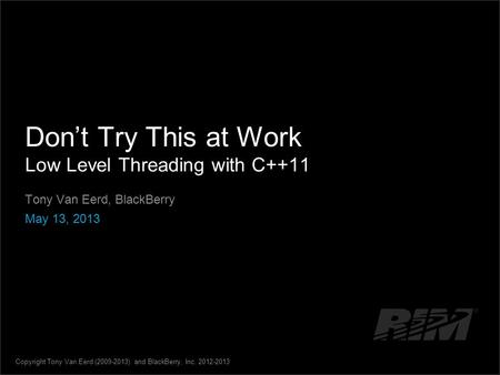 Dont Try This at Work Low Level Threading with C++11 Tony Van Eerd, BlackBerry May 13, 2013 Copyright Tony Van Eerd (2009-2013) and BlackBerry, Inc. 2012-2013.