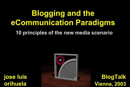 Blogging and the eCommunication Paradigms 10 principles of the new media scenario BlogTalk Vienna, 2003 jose luis orihuela.