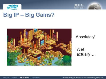 Big IP – Big Gains? Absolutely! Well, actually … Heiko Klinge, Editor-in-chief Making Games.