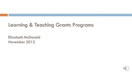 Learning & Teaching Grants Programs Elizabeth McDonald November 2012.