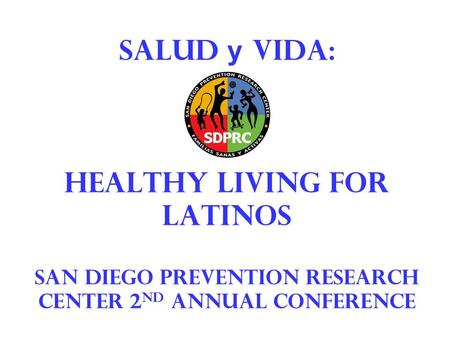 Salud y vida: healthy living for latinos San Diego prevention research center 2 nd annual conference.