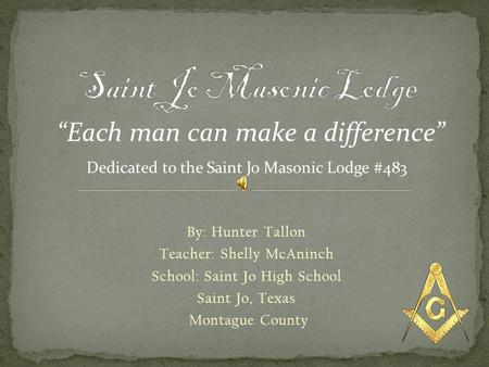 By: Hunter Tallon Teacher: Shelly McAninch School: Saint Jo High School Saint Jo, Texas Montague County Each man can make a difference Dedicated to the.