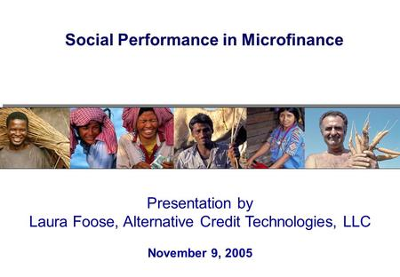 Presentation by Laura Foose, Alternative Credit Technologies, LLC November 9, 2005 Social Performance in Microfinance.