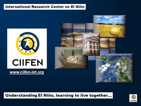 International Research Center on El Niño Understanding El Niño, learning to live together… www.ciifen-int.org.