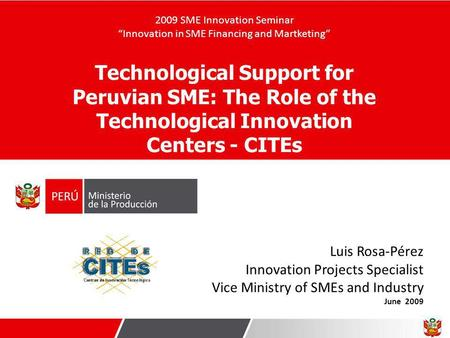 Luis Rosa-Pérez Innovation Projects Specialist Vice Ministry of SMEs and Industry June 2009 Technological Support for Peruvian SME: The Role of the Technological.
