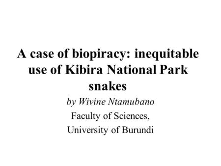 A case of biopiracy: inequitable use of Kibira National Park snakes by Wivine Ntamubano Faculty of Sciences, University of Burundi.