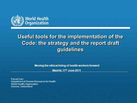 Pascal Zurn Department of Human Resources for Health World Health Organization Geneva, Switzerland Useful tools for the implementation of the Code: the.