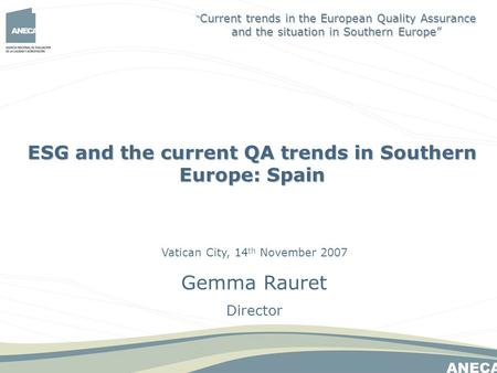 Vatican City, 14 th November 2007 Gemma Rauret Director ESG and the current QA trends in Southern Europe: Spain Current trends in the European Quality.