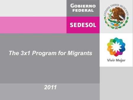 The 3x1 Program for Migrants 2011. Their hometown care… Destination in the U.S shows… History / Causes / Reasons Effort / Work / Craving Economic factor.