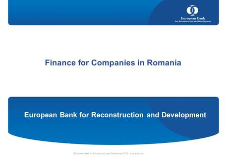 © European Bank for Reconstruction and Development 2012 | www.ebrd.com Finance for Companies in Romania European Bank for Reconstruction and Development.