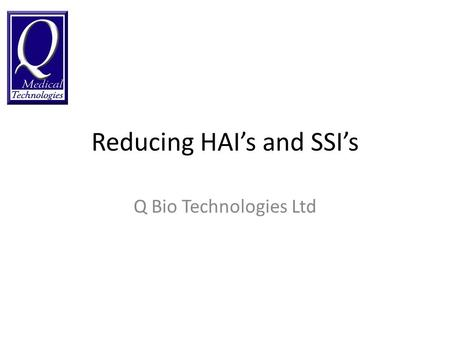 Reducing HAIs and SSIs Q Bio Technologies Ltd. Costs associated with HAI £1, Billion Per Year (England) 1 £183, Million per year (Scotland) 2 3.6 Million.