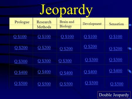 Jeopardy Prologue Brain and Biology Development Sensation Q $100 Q $200 Q $300 Q $400 Q $500 Q $100 Q $200 Q $300 Q $400 Q $500 Double Jeopardy Research.