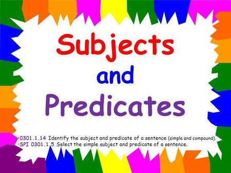 Subjects and Predicates 0301.1.14 Identify the subject and predicate of a sentence (simple and compound). SPI 0301.1.5 Select the simple subject and predicate.