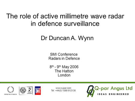 SMI Conference Radars in Defence 8 th - 9 th May 2006 The Hatton London Dr Duncan A. Wynn The role of active millimetre wave radar in defence surveillance.