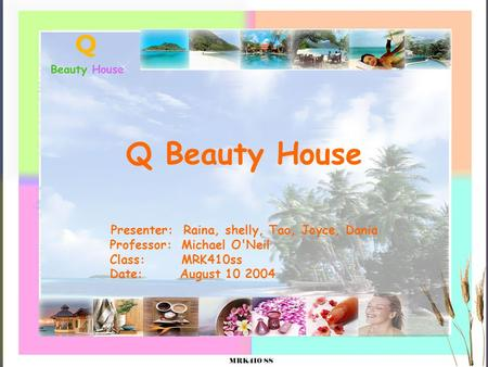 Q Beauty House Presenter: Raina, shelly, Tao, Joyce, Dania Professor: Michael O'Neil Class: MRK410ss Date: August 10 2004.