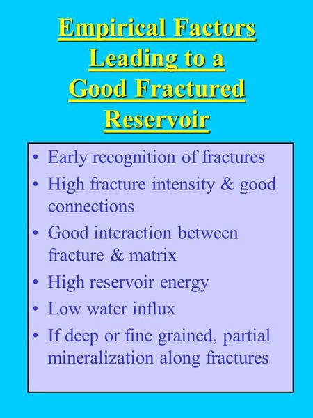 Empirical Factors Leading to a Good Fractured Reservoir Early recognition of fractures High fracture intensity & good connections Good interaction between.