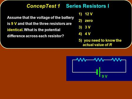 ConcepTest 1Series Resistors I 9 V Assume that the voltage of the battery is 9 V and that the three resistors are identical. What is the potential difference.