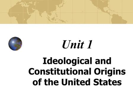 Unit 1 Ideological and Constitutional Origins of the United States.