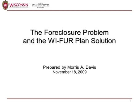 The Foreclosure Problem and the WI-FUR Plan Solution Prepared by Morris A. Davis November 18, 2009 1.