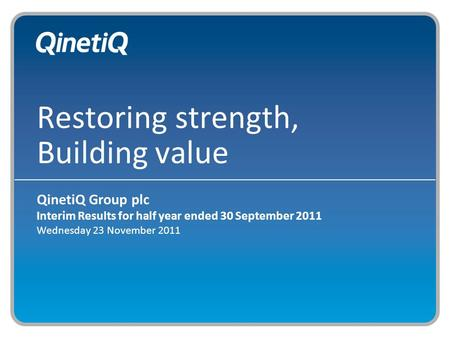 Restoring strength, Building value QinetiQ Group plc Interim Results for half year ended 30 September 2011 Wednesday 23 November 2011.